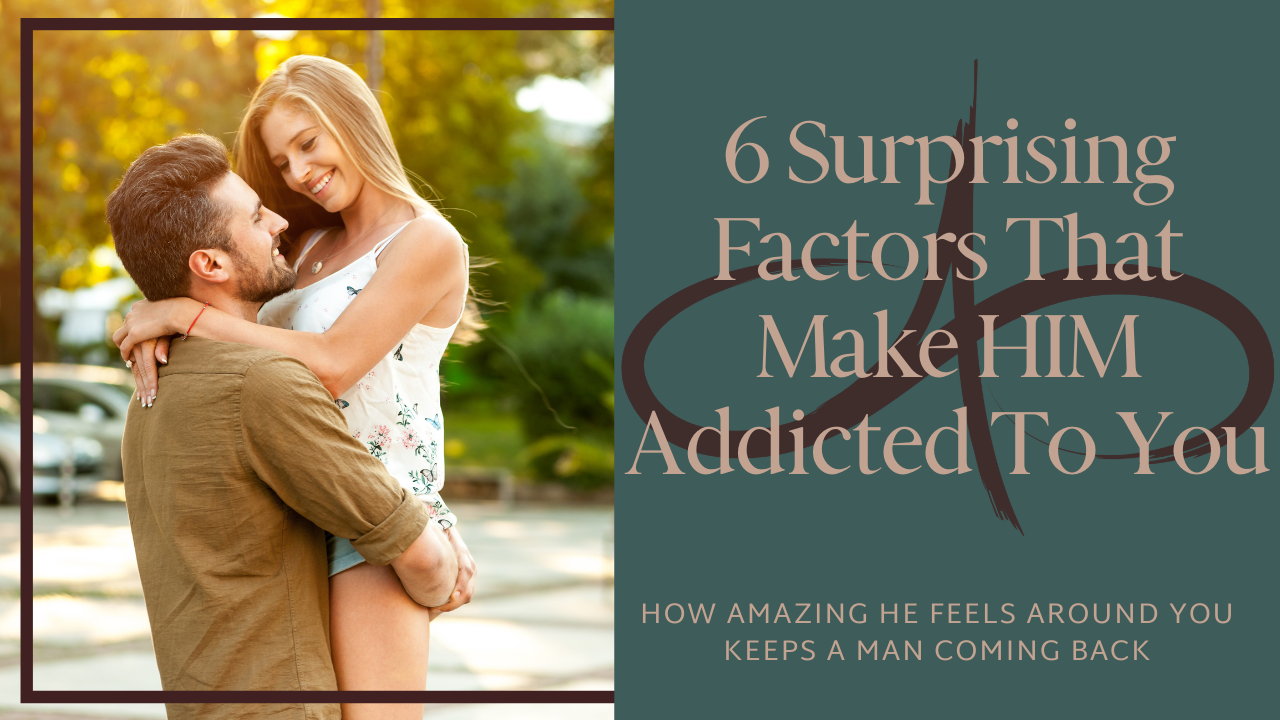 6 Surprising Factors That Make Him ADDICTED To You